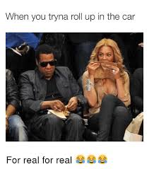Roll Up Meme - when you tryna roll up in the car for real for real cars