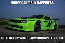 Race Car Meme - money can t buy happiness but it can buy a racecar witch is pretty