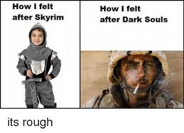 Memes After Dark - how i felt after skyrim how i felt after dark souls its rough meme