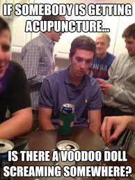 Acupuncture Meme - if somebody is getting acupuncture is there a voodoo doll