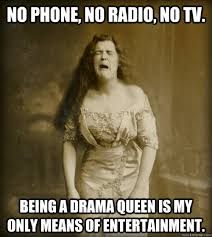 Drama Queen Meme - no phone no radio no tv being a drama queen is my only means of