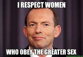 Meme Women - i respect women who obey the greater sex tony abbott meme