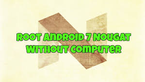 roots for android root android 7 nougat without computer