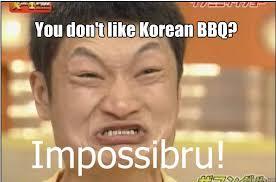 Funny Korean Memes - you don t like korean bbq impossibru quickmeme