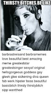 Thirsty Bitches Meme - thirsty bitches belike barbrastreisand barbramemes love beautiful