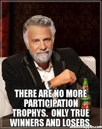The Most Interesting Man Meme - there are no more participation trophys only true winners and