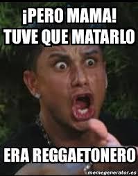 Mama Meme - meme personalizado pero mama tuve que matarlo era reggaetonero