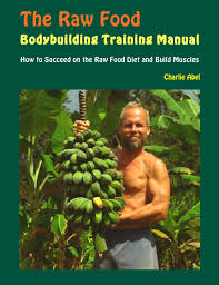 the raw food bodybuilding training manual e book by charlie abel