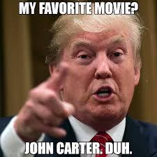 Duh Memes - my favorite movie john carter duh meme trump yelling 75809
