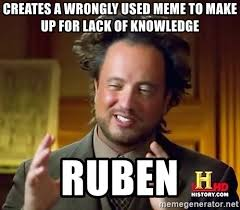 Meme Knowledge - creates a wrongly used meme to make up for lack of knowledge ruben