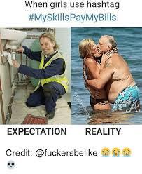 When Girls Meme - when girls use hashtag myskillspaymybills trom the expectation
