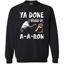 You Done Messed Up A - ya done messed up a a ron sweatshirt 8 oz the wholesale t shirts