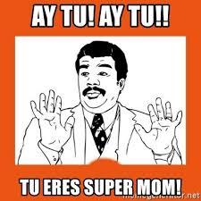 Super Mom Meme - ay tu ay tu tu eres super mom ay si ay si tu meme generator