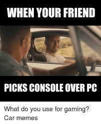 Overeating Meme - when your friend picks console over pc what do you use for gaming