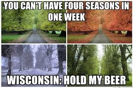 Wisconsin Meme - you can t have four seasons in one week wisconsin hold my beer