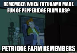 Pepperidge Farm Meme - remember when futurama made fun of pepperidge farm ads petridge