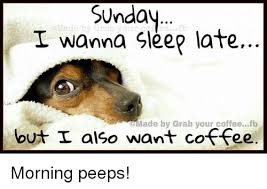 Sunday Morning Memes - sunday i wanna sleep late cmade by grab your coffeefb but i also