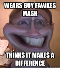 Troll Meme Mask - wears guy fawkes mask thinks it makes a difference wannabe troll