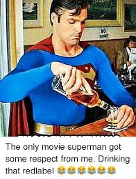 Superman Drinking Meme - so the only movie superman got some respect from me drinking that