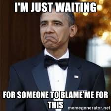 Blame Obama Meme - i m just waiting for someone to blame me for this not bad obama