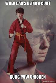 Cunt Meme - when dan s being a cunt kung pow chicken karate kyle make a meme