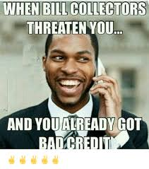 Bill Collector Meme - when bill collectors threaten you threaten you and you already got