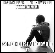 First World Problems Meme Creator - had an idea for a first world problem meme someone else already did