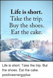 Buy All The Shoes Meme - life is short take the trip buy the shoes eat the cake positive