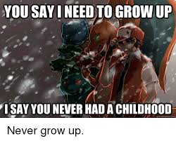 Grow Up Meme - 25 best memes about never grow up never grow up memes