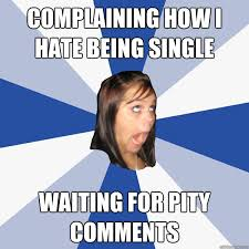 Being Single Memes - complaining how i hate being single waiting for pity comments