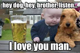 I Love You Man Memes - hey dog hey brother listen i love you man love you man