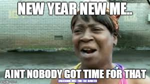 New Year New Me Meme - aint nobody got time for that meme imgflip
