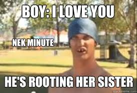 I Love You Memes For Her - boy i love you nek minute he s rooting her sister caption 4 goes