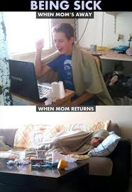 Funny Memes About Being Sick - being sick when mom s away when mom returns picture quotes
