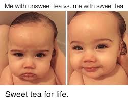 Sweet Tea Meme - me with unsweet tea vs me with sweet tea sweet tea for life life