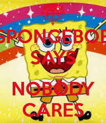 Spongebob Nobody Cares Meme - 32 best spongebob squarepants images on pinterest spongebob