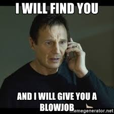 Blowjob Meme - i will find you and i will give you a blowjob i will find you meme