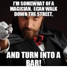 Magician Meme - itm somewhat ofa magician ican walk down the street and turn intoa