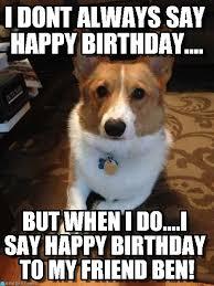 Corgi Birthday Meme - i dont always say happy birthday on memegen