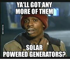 Power Meme - yall got any more of them solar powered generators solar power