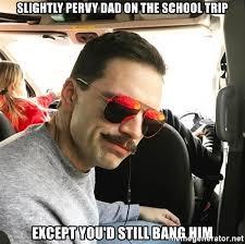 School Trip Meme - slightly pervy dad on the school trip except you d still bang him