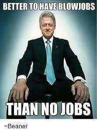 Beaner Meme - better to have blowjobs than no jobs beaner blowjob meme on