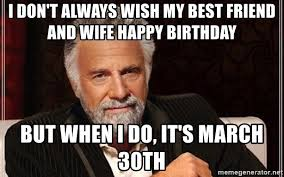 Best Most Interesting Man In The World Meme - i don t always wish my best friend and wife happy birthday but