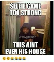 Be Strong Meme - selfie game too strong aasvpxkush this aint even his house