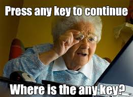 Continue Meme - press any key to continue where is the any key grandma finds the