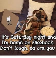It S Saturday Meme - it s saturday night and i m home on facebook don t laugh so are you