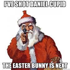Cupid Meme - i ve shot daniel cupid the easter bunny is next santa has a gun