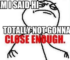 Close Enough Meme - tell them i said hi close enough meme on memegen
