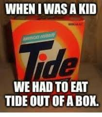 when i was a kid we had to eat tide out ofa box meme on me me