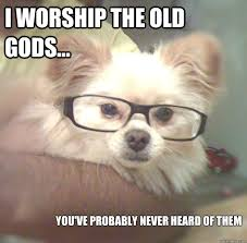 Cutest Memes - i worship the old gods you ve probably never heard of them